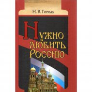 Книга «Нужно любить Россию» Н.В.Гоголь.