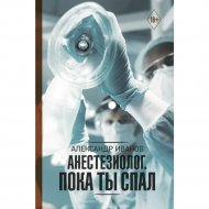 Книга «Анестезиолог. Пока ты спал».