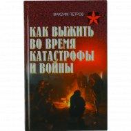 Книга «Как выжить во время катастрофы и войны» Петров М.Н .