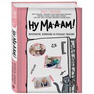 Книга «Ну ма-а-ам! Материнство, основанное на реальных событиях».