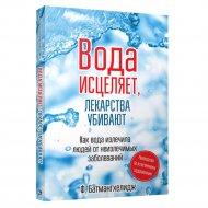 Книга «Вода исцеляет,лекарства убивают (нов.обл.)., Батмангхелидж Ф., Россия».