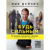 Книга «Будь сильным. Ты можешь преодолеть насилие» Вуйчич Н.