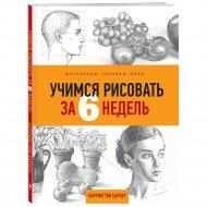 Книга «Учимся рисовать за 6 недель. Материалы, техники, идеи».