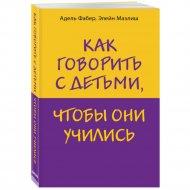 Книга «Как говорить с детьми, чтобы они учились»