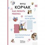 Книга «Как любить ребенка. Оставьте меня детям» Корчак Януш.