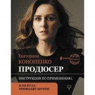 Книга «Продюсер. Инструкция по применению, или куда приводят мечты».