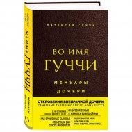 Книга «Во имя Гуччи. Мемуары дочери» Гуччи Патрисия