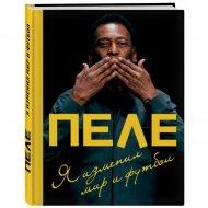 Книга «Пеле. Я изменил мир и футбол» Пеле Э.