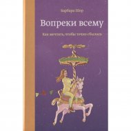 Книга «Вопреки всему. Как мечтать, чтобы точно сбылось» Барбара Шер.