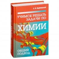 Книга «Учимся решать задачи по химии. Общий подход».