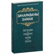 Книга «Зачараваны замак. Легенды, паданнi, казкi, песнi» 304 страницы.
