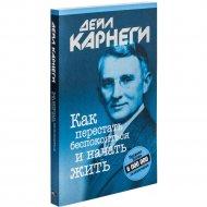 Книга «Как перестать беспокоиться и начать жить» 13-е издание.