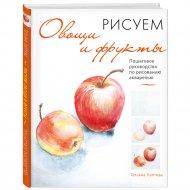 Книга «Рисуем овощи и фрукты. Пошаговое руководство по рисованию».