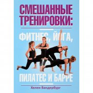 Книга «Смешанные тренировки: фитнес, йога, пилатес и барре».