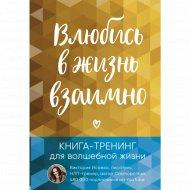 «Влюбись в жизнь взаимно. Книга-тренинг для волшебной жизни» Исаева В.