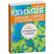 Книга «Химия. Анализ, синтез и расчетные задачи для подготовки к ЦТ».