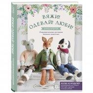 Книга «Вяжи! Одевай! Люби! Очаровательная компания вязаных животных».