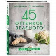 Книга «45 оттенков зеленого. Здоровые рецепты и красивые блюда».