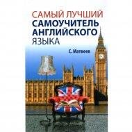 Книга «Самый лучший самоучитель английского языка » С.А. Матвеев.