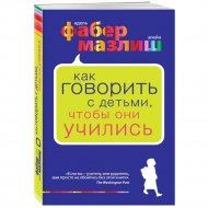 Книга «Как говорить с детьми, чтобы они учились».
