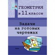 Книга «Геометрия в 11 классе. Задачи на готовых чертежах».