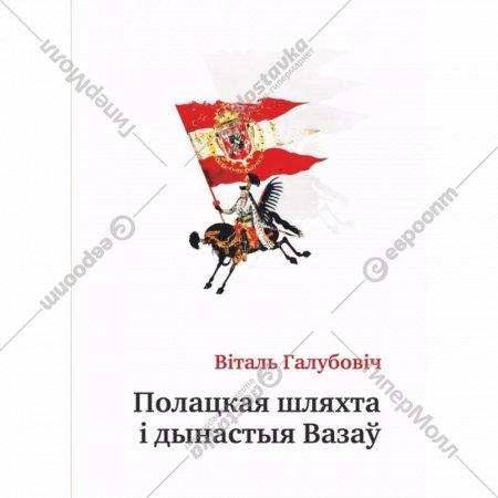 Книга «Полацкая шляхта і дынастыя Вазаў»  Галубовіч В.