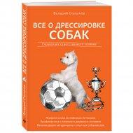 Книга «Все о дрессировке собак. Справочник ответственного хозяина».