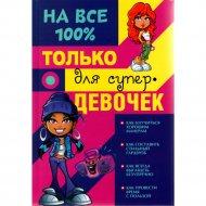 Книга «Только для супердевочек на 100%» Гордиевич Д.И., Елисеева А.В., Губина В.К.