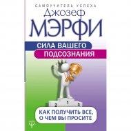 Книга «Сила вашего подсознания. Как получить все, о чем вы просите».