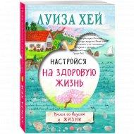 Книга «Настройся на здоровую жизнь» Луиза Хей.