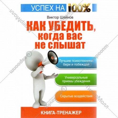 Книга-тренажер «Как убедить, когда вас не слышат.» Шейнов В.П.