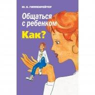 Книга «Общаться с ребенком. Как?» Ю.Б.Гиппенрейтер.