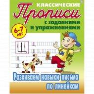 Прописи классические «Развиваем навыки письма по линейкам 6-7 лет».