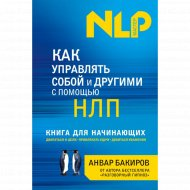«Как управлять собой и другими с помощью НЛП» Бакиров А.К.