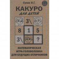 «Какуро для детей: Математическая игра-головоломка» Сухин И.Г.
