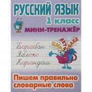 Тренажер по русскому языку «Пишем правильно словарные слова» 1 класс.