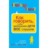 Книга «Как говорить, чтобы маленькие дети вас слушали. Руководство».