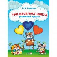 Книга «Три веселых цвета. Основные цвета» Горбатова Е.В.