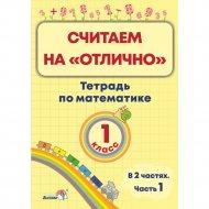 Книга «Считаем на «отлично» Тетрадь по математике. 1 класс. Часть 1»