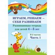 Книга «Играем, решаем - себя развиваем. 4-5 лет. Часть 1».