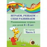 Книга «Играем, решаем - себя развиваем. 4-5 лет. Часть 2».