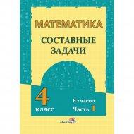 Книга «Математика. Составные задачи 4 класс: в 2 ч. Ч. 1».