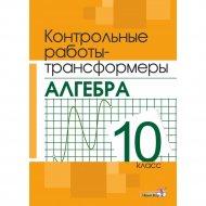 Книга «Контрольные работы-трансформеры. Алгебра. 10 класс».