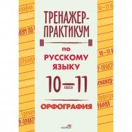 Книга «Тренажер-практикум по русскому языку, 10-11 класс. Орфография».