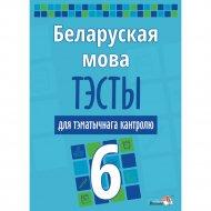 Книга «Беларуская мова. Тэсты для тэматычнага кантролю. 6 клас».