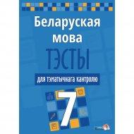 Книга «Беларуская мова. Тэсты для тэматычнага кантролю. 7 клас».