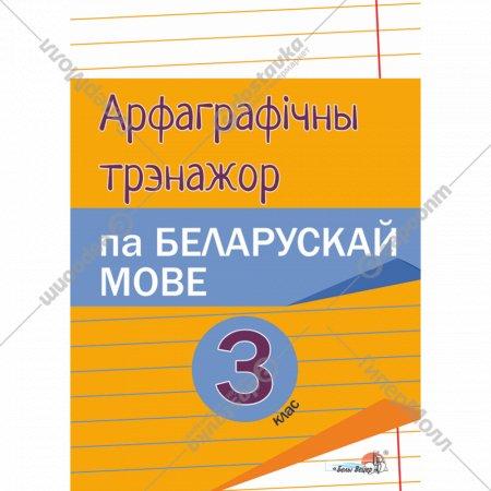 Книга «Арфаграфічны трэнажор па беларускай мове. 3 клас».