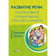 Книга «Развитие речи: Планирование. Конспекты занятий. Средней группы».