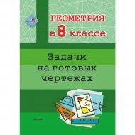 Книга «Геометрия в 8 классе. Задачи на готовых чертежах».