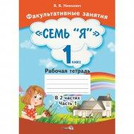 Книга «Факультативные занятия.Семь «Я» в 1 класс.Рабочая тетрадь Ч.1».